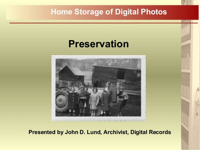 Preservation Home Storage of Digital Photos Presented by John D. Lund, Archivist, Digital Records