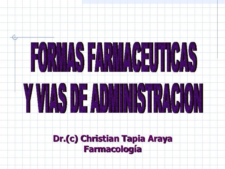 FORMAS FARMACEUTICAS  Y VIAS DE ADMINISTRACION Dr.(c) Christian Tapia Araya Farmacología