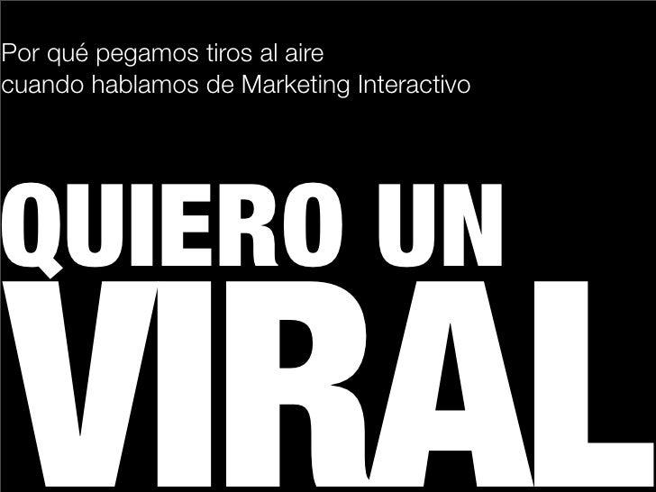 Por qué pegamos tiros al aire cuando hablamos de Marketing Interactivo          UIERO UN VIRAL