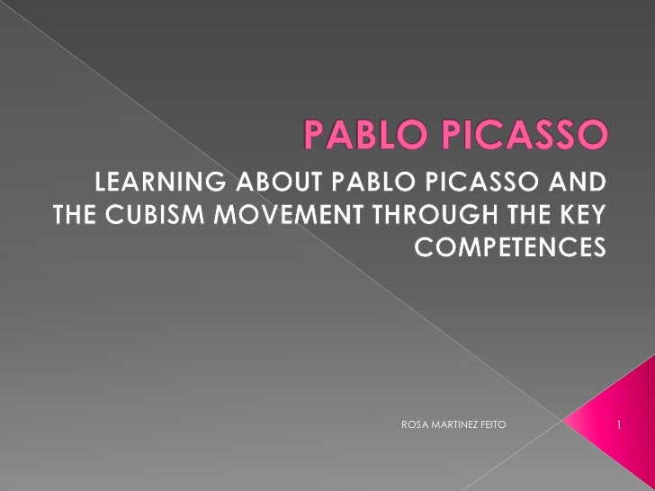 PABLO PICASSO <br />LEARNING ABOUT PABLO PICASSO AND THE CUBISM MOVEMENT THROUGH THE KEY COMPETENCES<br />1<br />ROSA MART...