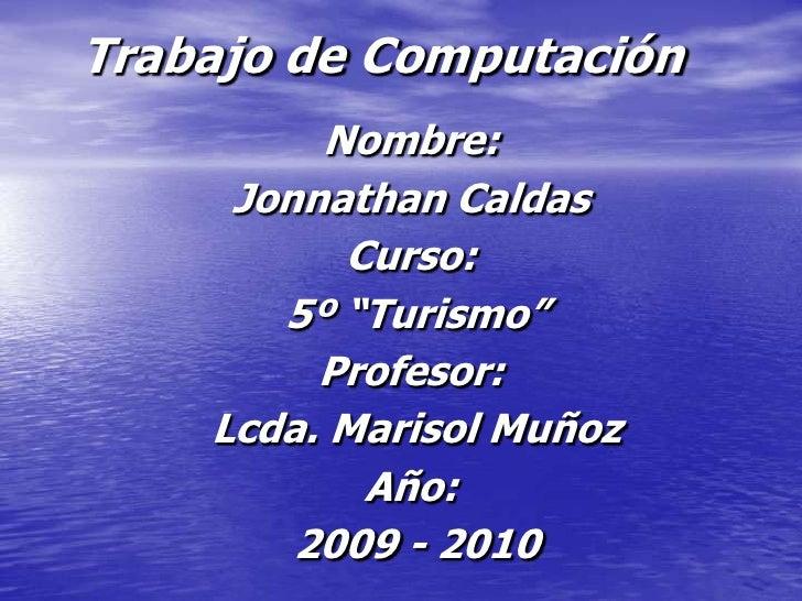 """Trabajo de Computación          Nombre:      Jonnathan Caldas           Curso:        5º """"Turismo""""          Profesor:     ..."""
