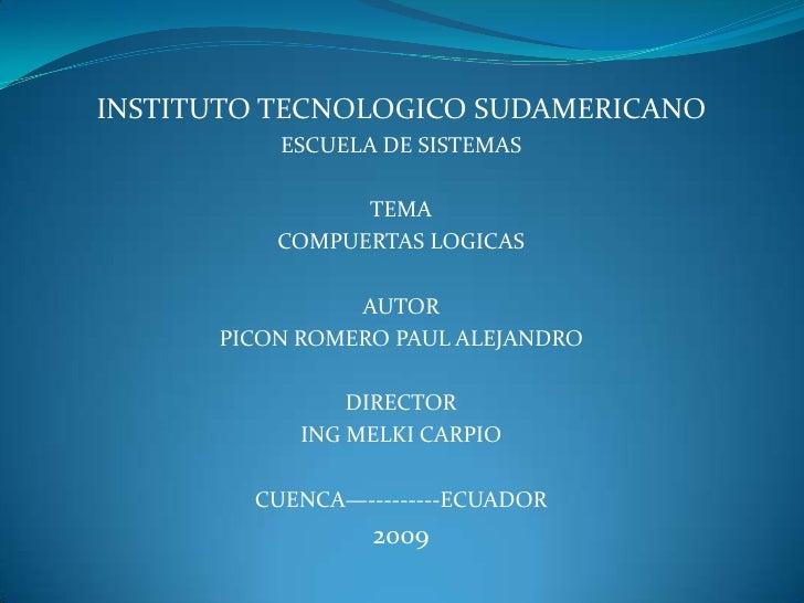 INSTITUTO TECNOLOGICO SUDAMERICANO<br />ESCUELA DE SISTEMAS<br />TEMA<br />COMPUERTAS LOGICAS<br />AUTOR<br />PICON ROMERO...