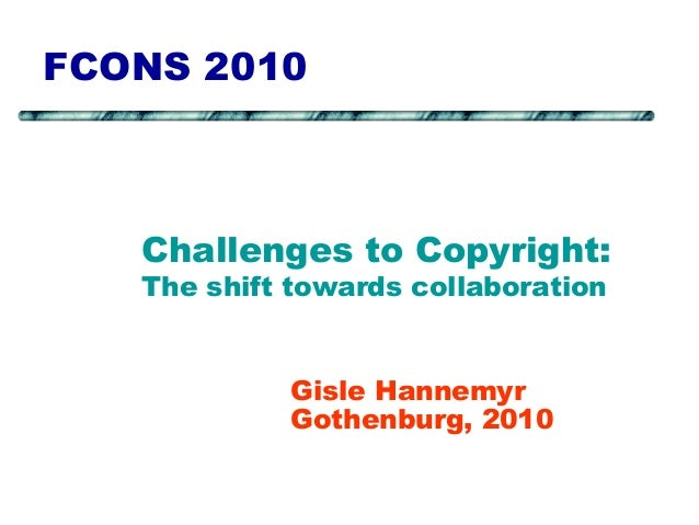 FCONS 2010 Gisle Hannemyr Gothenburg, 2010 Challenges to Copyright: The shift towards collaboration