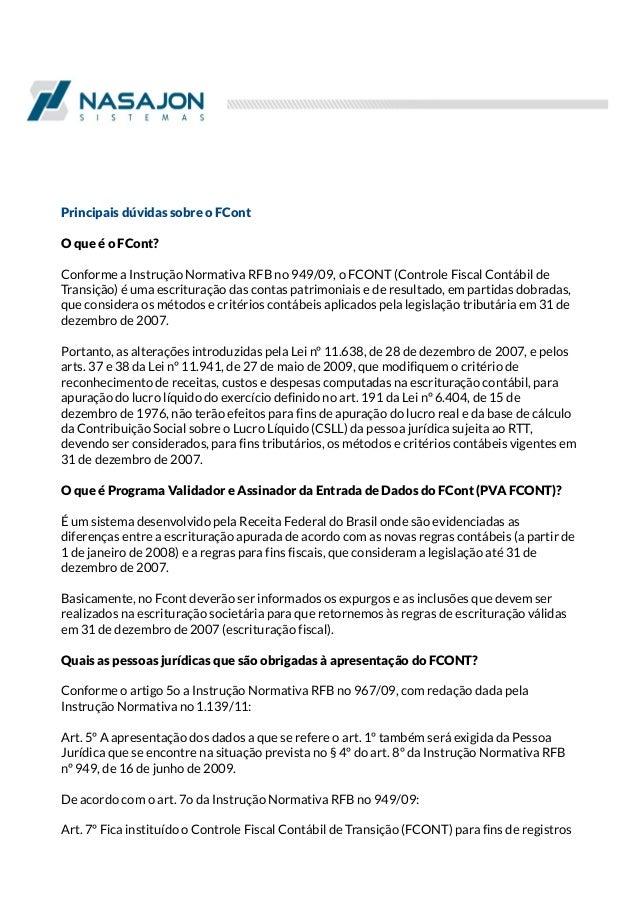 Principais dúvidas sobre o FCont O que é o FCont? Conforme a Instrução Normativa RFB no 949/09, o FCONT (Controle Fiscal C...