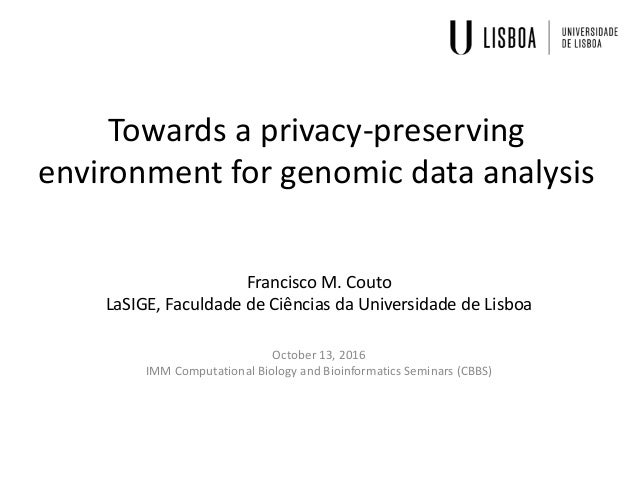 Towards a privacy-preserving environment for genomic data analysis Francisco M. Couto LaSIGE, Faculdade de Ciências da Uni...
