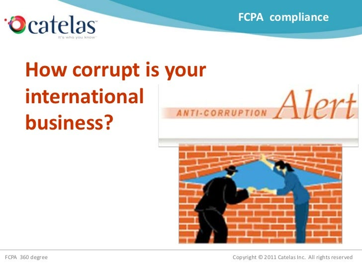 Copyright © 2011 Catelas Inc. All rights reservedFCPA 360 degree How corrupt is your international business? FCPA complian...