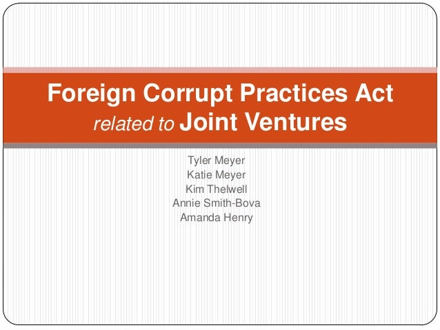 Foreign Corrupt Practices Act   related to Joint Ventures            Tyler Meyer            Katie Meyer            Kim The...