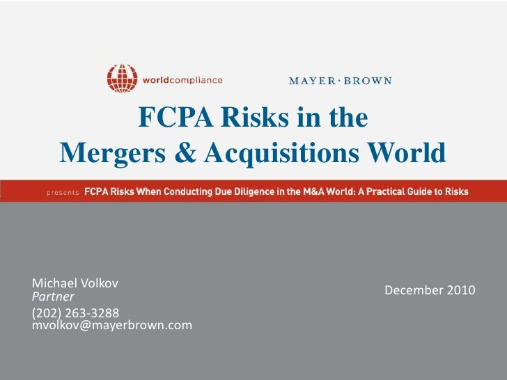 FCPA Risks in the Mergers & Acquisitions World<br />Michael Volkov<br />Partner<br />(202) 263-3288<br />mvolkov@mayerbrow...