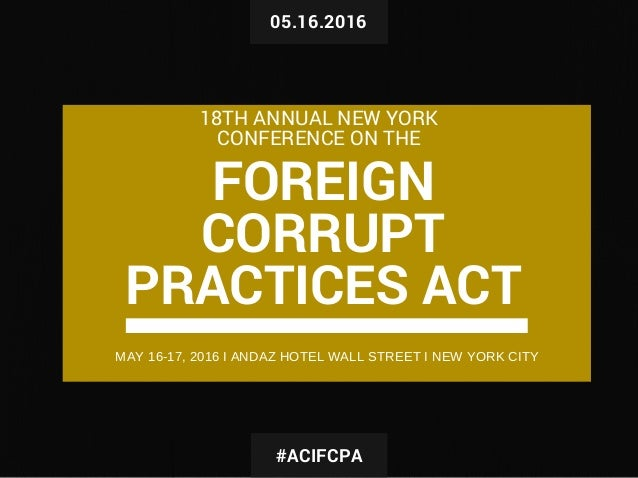 05.16.2016 FOREIGN CORRUPT PRACTICES ACT 18TH ANNUAL NEW YORK CONFERENCE ON THE #ACIFCPA MAY 16­17, 2016 I ANDAZ HOTEL WAL...