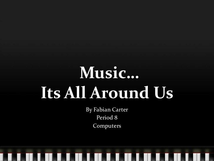 Music…Its All Around Us     By Fabian Carter         Period 8       Computers