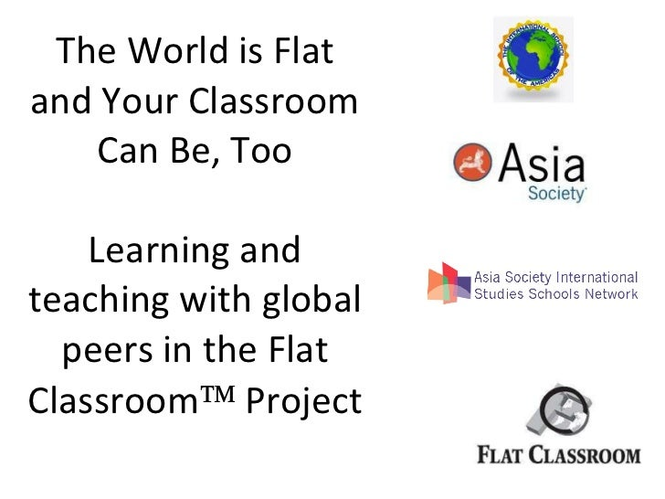 The World is Flat and Your Classroom Can Be, Too Learning and teaching with global peers in the Flat Classroom   Project