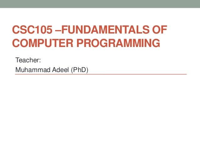 CSC105 –FUNDAMENTALS OF COMPUTER PROGRAMMING Teacher: Muhammad Adeel (PhD)
