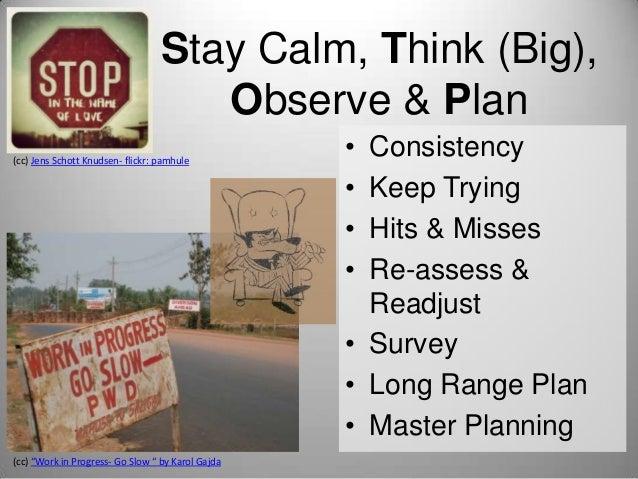 "Stay Calm, Think (Big), Observe & Plan (cc) Jens Schott Knudsen- flickr: pamhule  (cc) ""Work in Progress- Go Slow "" by Kar..."