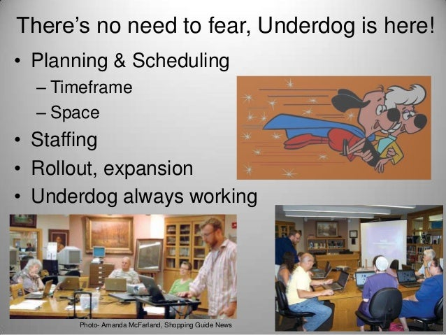 There's no need to fear, Underdog is here! • Planning & Scheduling – Timeframe – Space  • Staffing • Rollout, expansion • ...