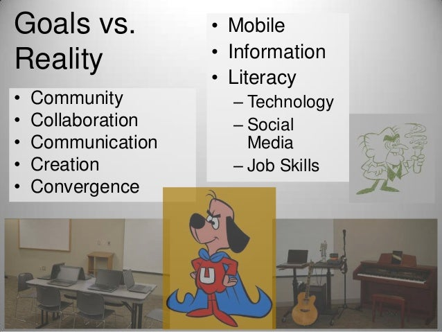 Goals vs. Reality • • • • •  Community Collaboration Communication Creation Convergence  • Mobile • Information • Literacy...