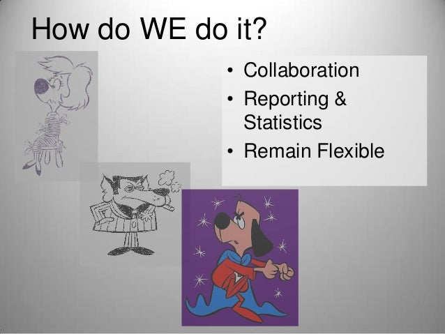 How do WE do it? • Collaboration • Reporting & Statistics • Remain Flexible