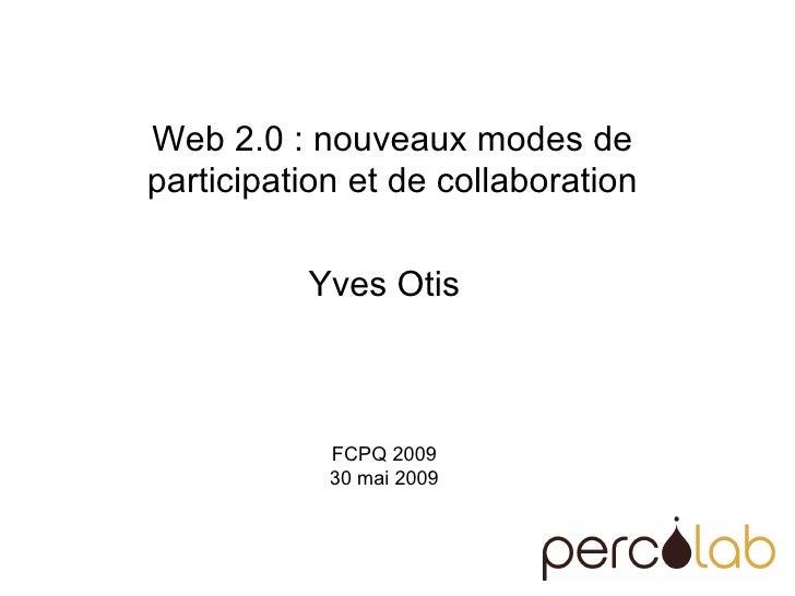 Web 2.0 : nouveaux modes de  participation et de collaboration  Yves Otis FCPQ 2009 30 mai 2009