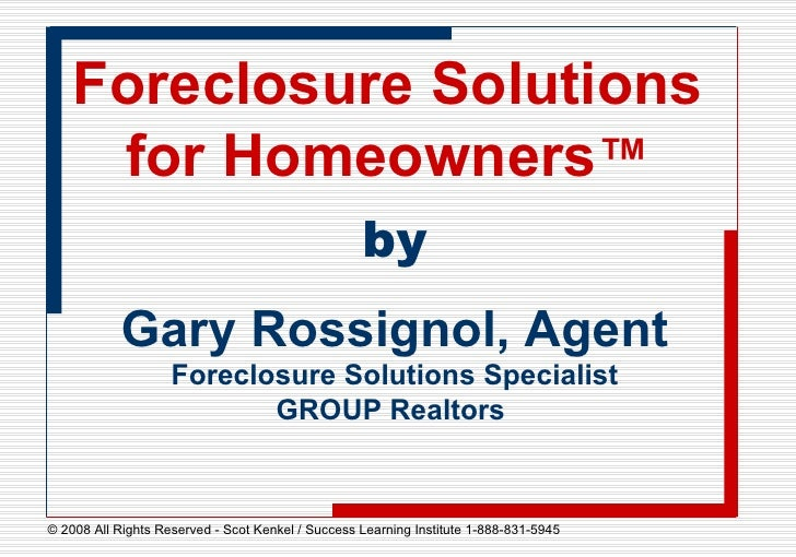 Foreclosure Solutions for Homeowners ™ by Gary Rossignol, Agent Foreclosure Solutions Specialist GROUP Realtors