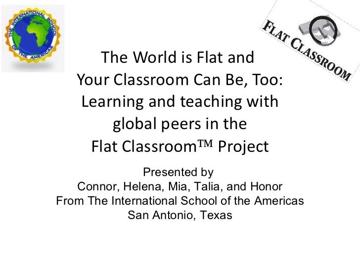 The World is Flat and  Your Classroom Can Be, Too: Learning and teaching with  global peers in the  Flat Classroom   Proj...