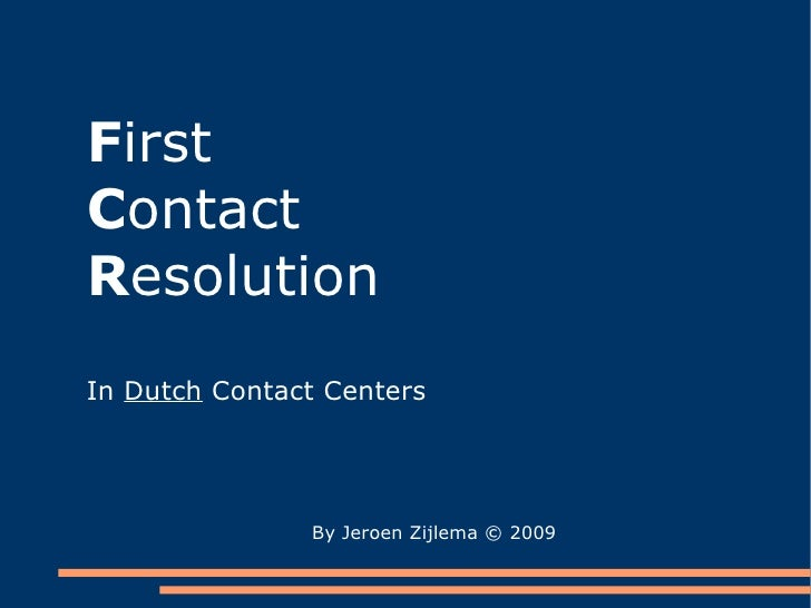 F irst   C ontact  R esolution In  Dutch  Contact Centers By Jeroen Zijlema  © 2009