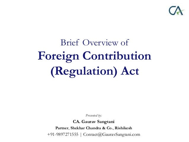 Brief Overview of Foreign Contribution (Regulation) Act Presented by: CA. Gaurav Sangtani Partner, Shekhar Chandra & Co., ...