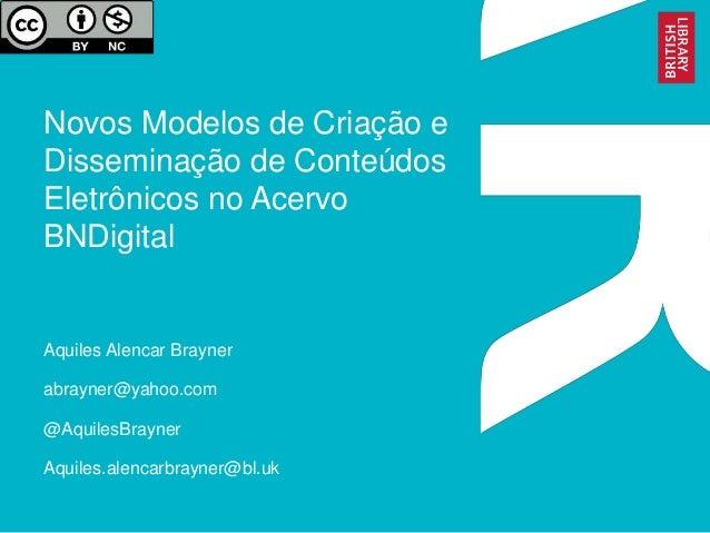 Novos Modelos de Criação e Disseminação de Conteúdos Eletrônicos no Acervo BNDigital Aquiles Alencar Brayner abrayner@yaho...