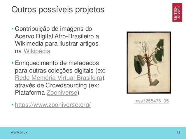 www.bl.uk 12 Outros possíveis projetos • Contribuição de imagens do Acervo Digital Afro-Brasileiro a Wikimedia para ilustr...