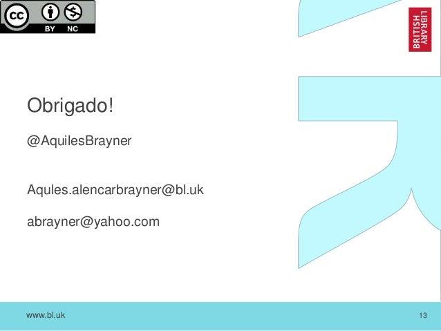 www.bl.uk 13 Obrigado! @AquilesBrayner Aqules.alencarbrayner@bl.uk abrayner@yahoo.com