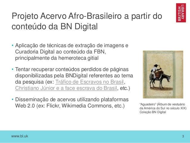 www.bl.uk 3 Projeto Acervo Afro-Brasileiro a partir do conteúdo da BN Digital • Aplicação de técnicas de extração de image...