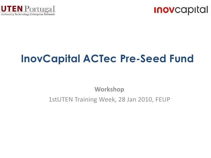 InovCapital ACTec Pre-Seed Fund<br />Workshop<br />1stUTEN Training Week, 28 Jan 2010, FEUP<br />