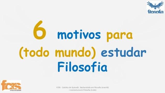 6 motivos para  (todo mundo) estudar  Filosofia  FCRS - Católica de Quixadá - Bacharelado em Filosofia (manhã)  - Licencia...