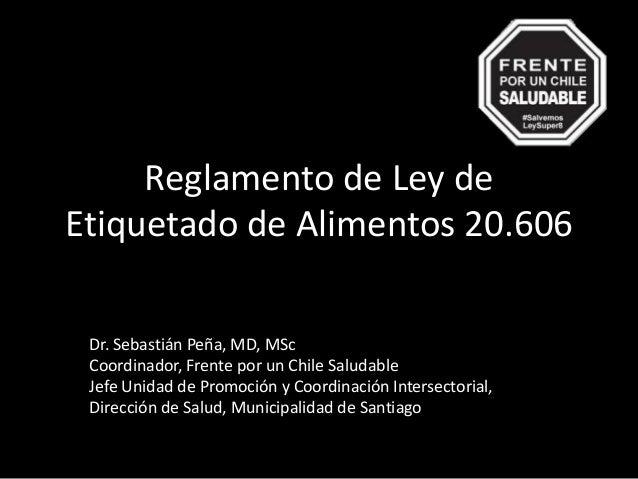Reglamento de Ley de Etiquetado de Alimentos 20.606 Dr. Sebastián Peña, MD, MSc Coordinador, Frente por un Chile Saludable...