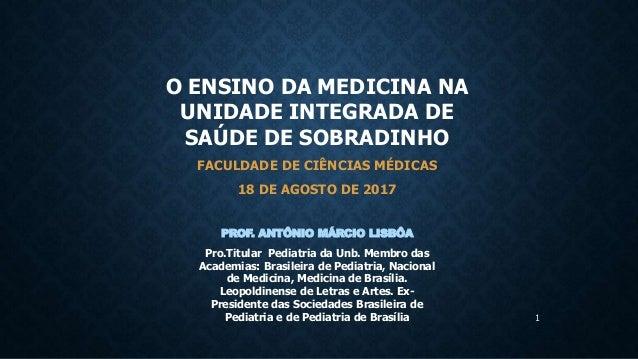 1 O ENSINO DA MEDICINA NA UNIDADE INTEGRADA DE SAÚDE DE SOBRADINHO FACULDADE DE CIÊNCIAS MÉDICAS 18 DE AGOSTO DE 2017 PROF...