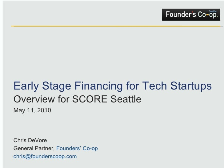 Early Stage Financing for Tech Startups Overview for SCORE Seattle May 11, 2010 Chris DeVore General Partner,  Founders' C...