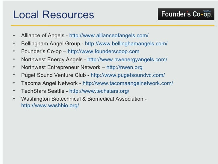 Local Resources <ul><li>Alliance of Angels -  http://www.allianceofangels.com/   </li></ul><ul><li>Bellingham Angel Group ...