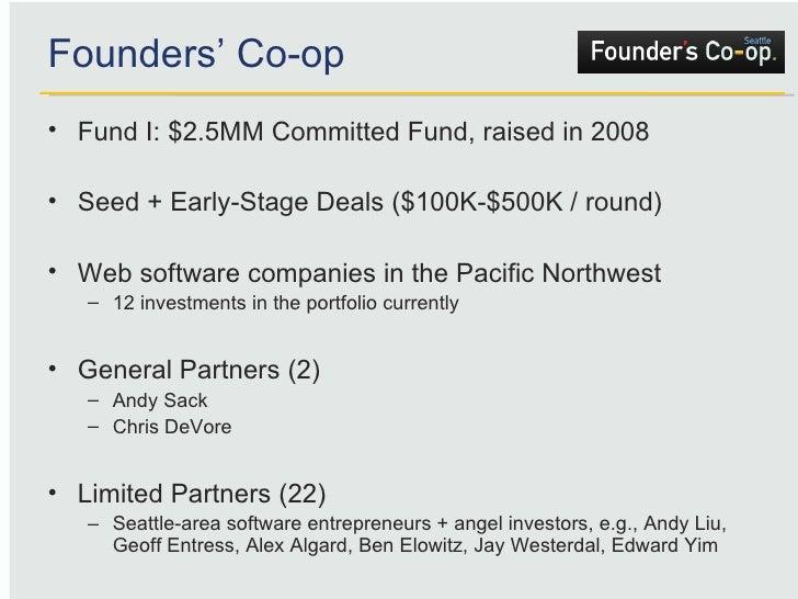 Founders' Co-op <ul><li>Fund I: $2.5MM Committed Fund, raised in 2008 </li></ul><ul><li>Seed + Early-Stage Deals ($100K-$5...