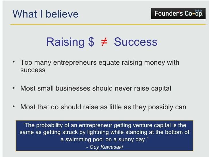What I believe <ul><li>Too many entrepreneurs equate raising money with success </li></ul><ul><li>Most small businesses sh...