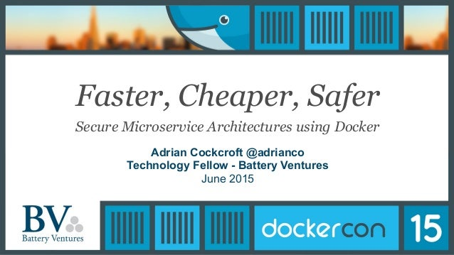 Faster, Cheaper, Safer Secure Microservice Architectures using Docker Adrian Cockcroft @adrianco Technology Fellow - Batte...