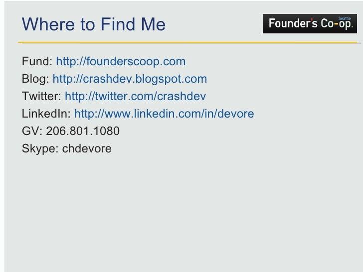Where to Find Me <ul><li>Fund:  http://founderscoop.com </li></ul><ul><li>Blog:  http://crashdev.blogspot.com </li></ul><u...
