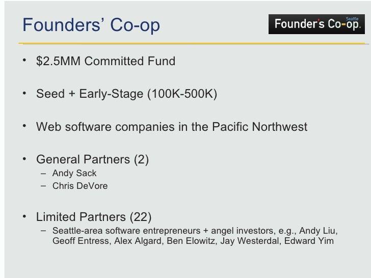 Founders' Co-op <ul><li>$2.5MM Committed Fund </li></ul><ul><li>Seed + Early-Stage (100K-500K) </li></ul><ul><li>Web softw...