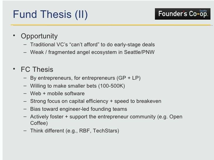 "Fund Thesis (II) <ul><li>Opportunity </li></ul><ul><ul><li>Traditional VC's ""can't afford"" to do early-stage deals </li></..."