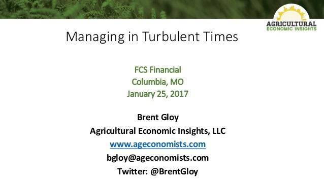 Managing in Turbulent Times FCS Financial Columbia, MO January 25, 2017 Brent Gloy Agricultural Economic Insights, LLC www...