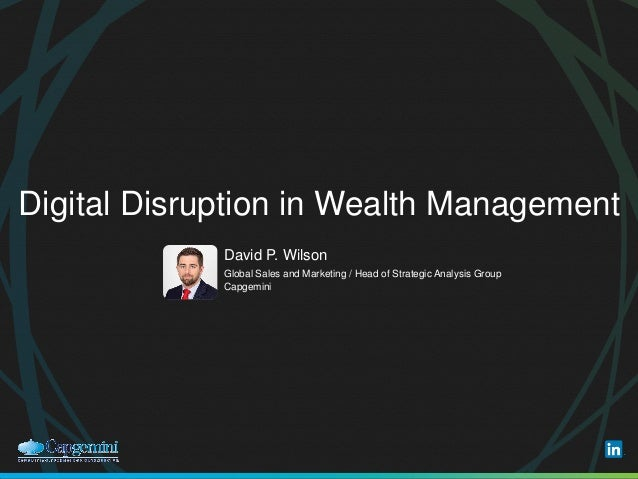 Digital Disruption in Wealth Management ​David P. Wilson ​Global Sales and Marketing / Head of Strategic Analysis Group ​C...