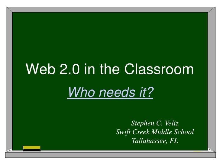 Web 2.0 in the Classroom<br />Who needs it?<br />Stephen C. Veliz<br />Swift Creek Middle School<br />Tallahassee, FL<br />