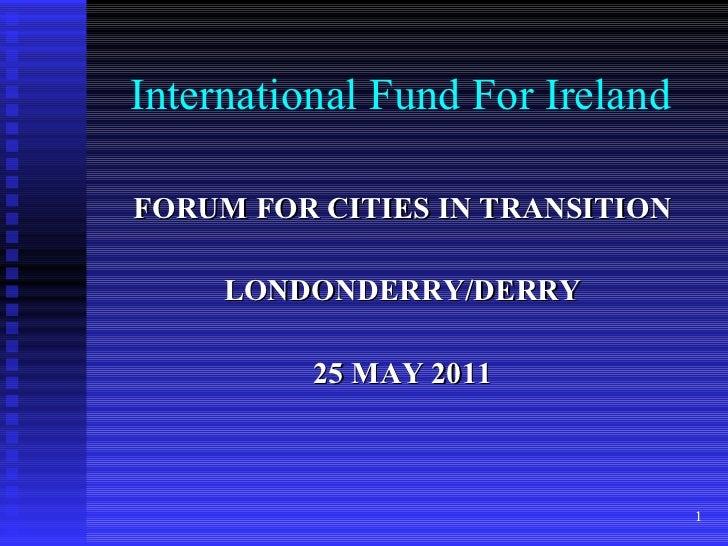 International Fund For Ireland <ul><li>FORUM FOR CITIES IN TRANSITION </li></ul><ul><li>LONDONDERRY/DERRY </li></ul><ul><l...
