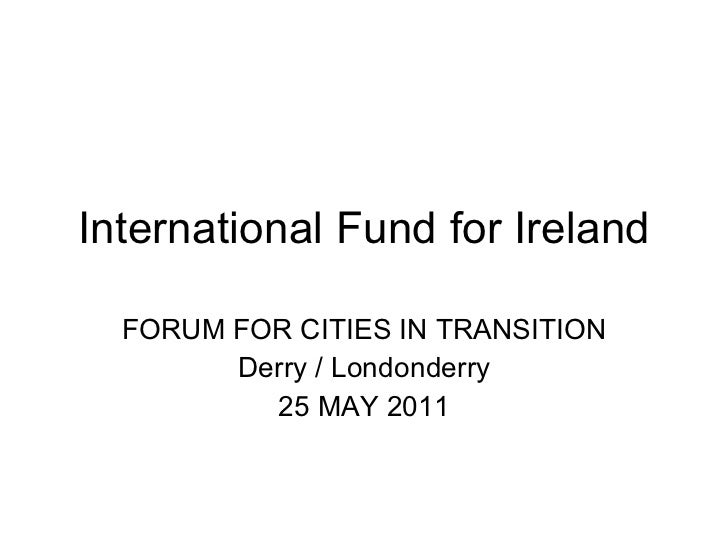 International Fund for Ireland FORUM FOR CITIES IN TRANSITION Derry / Londonderry 25 MAY 2011