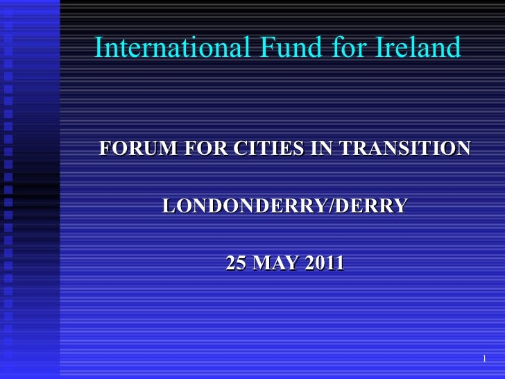 International Fund for Ireland FORUM FOR CITIES IN TRANSITION LONDONDERRY/DERRY 25 MAY 2011