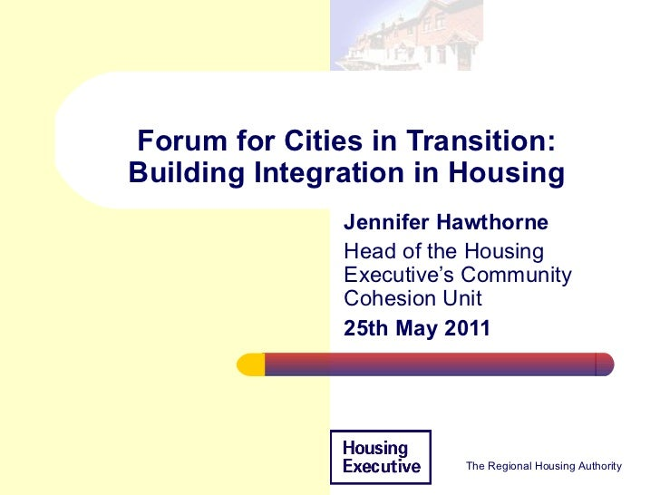 Forum for Cities in Transition: Building Integration in Housing Jennifer Hawthorne  Head of the Housing Executive's Commun...