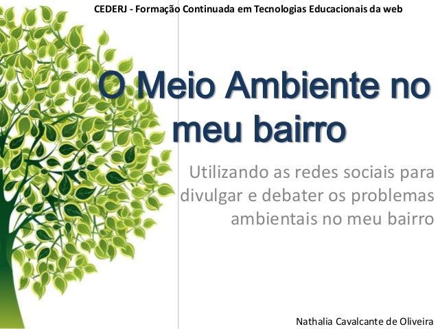 O Meio Ambiente no meu bairro Utilizando as redes sociais para divulgar e debater os problemas ambientais no meu bairro Na...