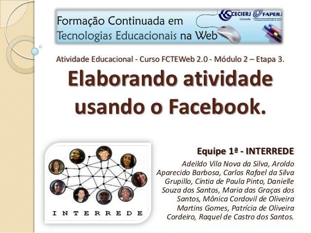 Atividade Educacional - Curso FCTEWeb 2.0 - Módulo 2 – Etapa 3.   Elaborando atividade    usando o Facebook.              ...